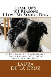 Leash Up's 101 Reasons I Love My Senior Dog: A Journal to Record All the Reasons You Love Your Senior Dog! by Laura De La Cruz image