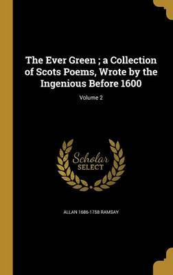 The Ever Green; A Collection of Scots Poems, Wrote by the Ingenious Before 1600; Volume 2 by Allan 1686-1758 Ramsay