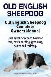 Old English Sheepdog. Old English Sheepdog Complete Owners Manual. Old English Sheepdog Book for Care, Costs, Feeding, Grooming, Health and Training. by George Hoppendale