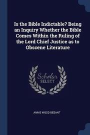 Is the Bible Indictable? Being an Inquiry Whether the Bible Comes Within the Ruling of the Lord Chief Justice as to Obscene Literature by Annie Wood Besant