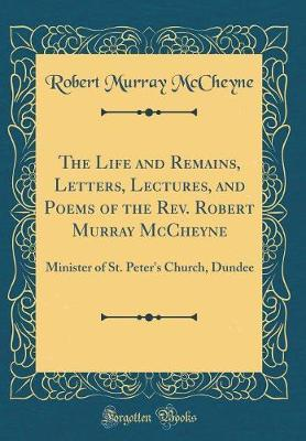 The Life and Remains, Letters, Lectures, and Poems of the Rev. Robert Murray McCheyne by Robert Murray McCheyne image