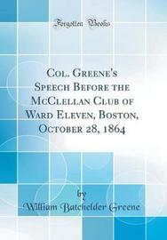 Col. Greene's Speech Before the McClellan Club of Ward Eleven, Boston, October 28, 1864 (Classic Reprint) by William Batchelder Greene image