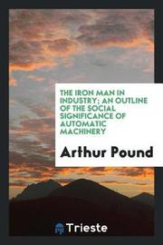 The Iron Man in Industry; An Outline of the Social Significance of Automatic Machinery by Arthur Pound image