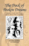 The Dock of Broken Dreams: Love, Betrayal and Benedict Arnold by Jack Edward Shay