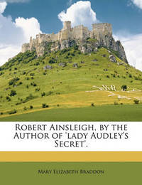 Robert Ainsleigh, by the Author of 'Lady Audley's Secret'. by Mary , Elizabeth Braddon
