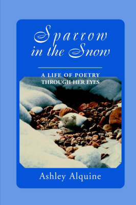 Sparrow in the Snow: A Life of Poetry Through Her Eyes by Ashley Alquine