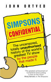 Simpsons Confidential: The Uncensored, Totally Unauthorised History of the World's Greatest TV Show by the People That Made it by John Ortved