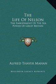The Life of Nelson: The Embodiment of the Sea Power of Great Britain by Alfred Thayer Mahan