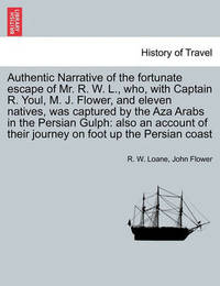 Authentic Narrative of the Fortunate Escape of Mr. R. W. L., Who, with Captain R. Youl, M. J. Flower, and Eleven Natives, Was Captured by the Aza Arabs in the Persian Gulph by R W Loane
