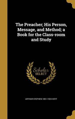 The Preacher; His Person, Message, and Method; A Book for the Class-Room and Study by Arthur Stephen 1851-1924 Hoyt