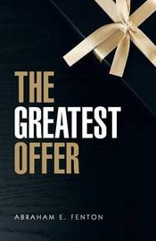 The Greatest Offer by Abraham E Fenton