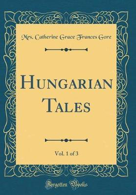 Hungarian Tales, Vol. 1 of 3 (Classic Reprint) by Mrs. (Catherine Grace Frances) Gore