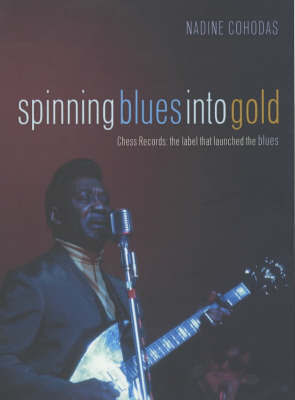 Spinning Blues into Gold: The Chess Brothers and the Rise of the Blues by Nadine Cohodas image
