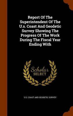 Report of the Superintendent of the U.S. Coast and Geodetic Survey Showing the Progress of the Work During the Fiscal Year Ending with image