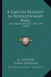 A Gascon Royalist in Revolutionary Paris a Gascon Royalist in Revolutionary Paris: The Baron de Batz, 1792-1795 (1910) the Baron de Batz, 1792-1795 (1910) by G Lenotre