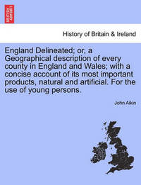 England Delineated; Or, a Geographical Description of Every County in England and Wales; With a Concise Account of Its Most Important Products, Natural and Artificial. for the Use of Young Persons. Fourth Edition. by John Aikin