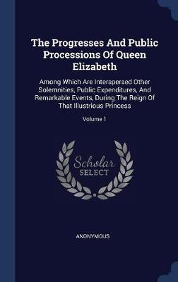 The Progresses and Public Processions of Queen Elizabeth by * Anonymous