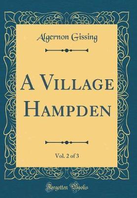 A Village Hampden, Vol. 2 of 3 (Classic Reprint) by Algernon Gissing