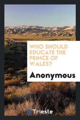 Who Should Educate the Prince of Wales? by * Anonymous
