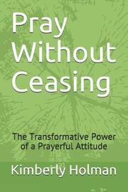 Pray Without Ceasing by Kimberly Holman