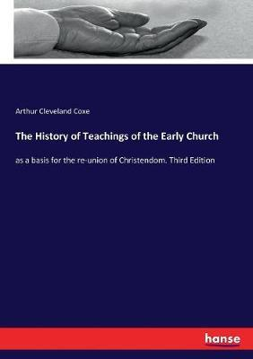 The History of Teachings of the Early Church by Arthur Cleveland Coxe