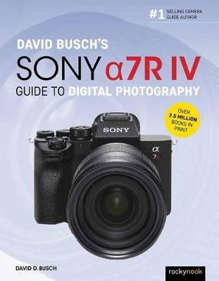 David Busch's Sony Alpha a7R IV Guide to Digital Photography by David D Busch
