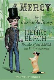 Mercy: The Incredible Story of Henry Bergh, Founder of the ASPCA and Friend to Animals by Nancy Furstinger