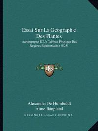 Essai Sur La Geographie Des Plantes: Accompagne D'Un Tableau Physique Des Regions Equinoxiales (1805) by Aime Bonpland