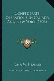 Confederate Operations in Canada and New York (1906) by John W Headley