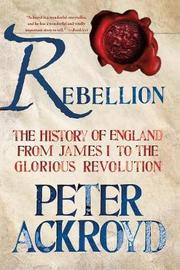 Rebellion: The History of England from James I to the Glorious Revolution by Peter Ackroyd