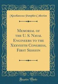 Memorial of the U. S. Naval Engineers to the Xxxviiith Congress, First Session (Classic Reprint) by Miscellaneous Pamphlet Collection