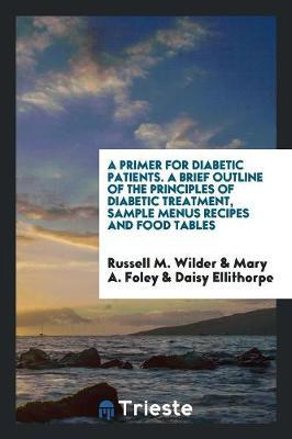 A Primer for Diabetic Patients. a Brief Outline of the Principles of Diabetic Treatment, Sample Menus Recipes and Food Tables by Russell M Wilder