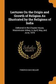 Lectures on the Origin and Growth of Religion as Illustrated by the Religions of India by Friedrich Max Muller