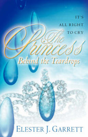 The Princess Behind the Teardrops by Elester J. Garrett
