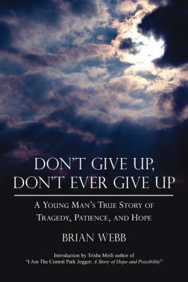 Don't Give Up, Don't Ever Give Up: A Young Man's True Story of Tragedy, Patience, and Hope by Brian Webb