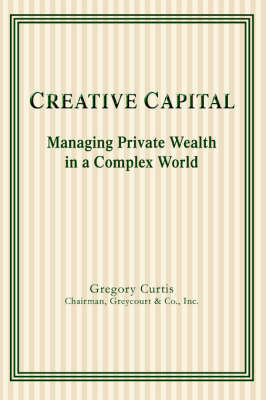 Creative Capital: Managing Private Wealth in a Complex World by Gregory Curtis