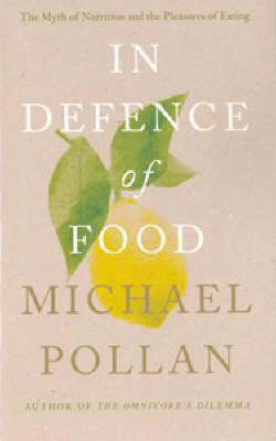 In Defence of Food: The Myth of Nutrition and the Pleasures of Eating by Michael Pollan