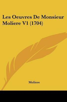 Les Oeuvres De Monsieur Moliere V1 (1704) by . Moliere
