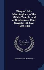 Diary of John Manningham, of the Middle Temple, and of Bradbourne, Kent, Barrister-At-Law, 1602-1603 by John Bruce