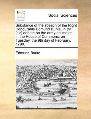 Substance of the Speech of the Right Honourable Edmund Burke, in Thr [sic] Debate on the Army Estimates, in the House of Commons, on Tuesday, the 9th Day of February, 1790. by Edmund Burke