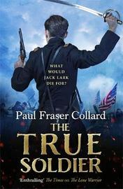 The True Soldier (Jack Lark, Book 6) by Paul Fraser Collard