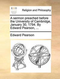 A Sermon Preached Before the University of Cambridge, January 30, 1794. by Edward Pearson, ... by Edward Pearson