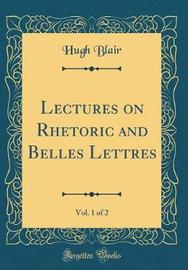 Lectures on Rhetoric and Belles Lettres, Vol. 1 of 2 (Classic Reprint) by Hugh Blair image