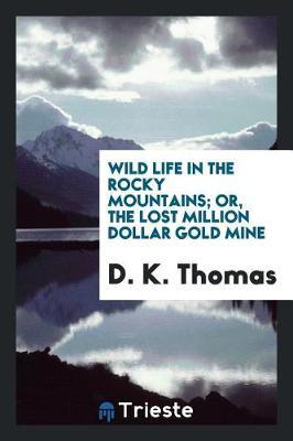 Wild Life in the Rocky Mountains; Or, the Lost Million Dollar Gold Mine by D K Thomas