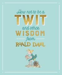 How Not To Be A Twit and Other Wisdom from Roald Dahl by Roald Dahl