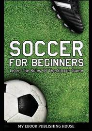 Soccer for Beginners - Learn the Rules of the Soccer Game by My Ebook Publishing House