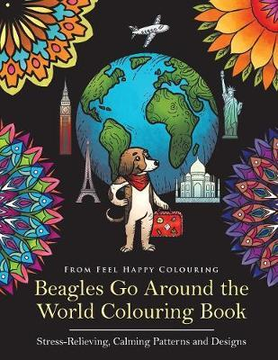 Beagles Go Around the World Colouring Book - Stress-Relieving, Calming Patterns and Designs by Feel Happy Colouring