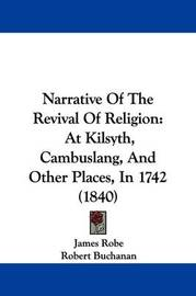 Narrative Of The Revival Of Religion: At Kilsyth, Cambuslang, And Other Places, In 1742 (1840) by James Robe