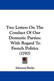 Two Letters on the Conduct of Our Domestic Parties: With Regard to French Politics (1797) by Edmund Burke