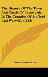 The History Of The Town And Castle Of Tamworth, In The Counties Of Stafford And Warwick (1845) by Charles Ferrers Palmer image